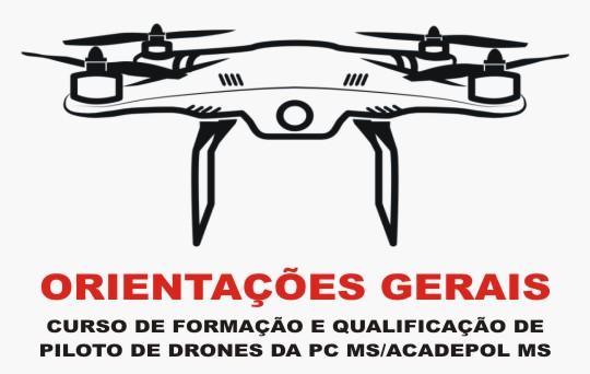 Orientações Gerais curso de formação e qualificação de piloto de drones da P - C/ M - S Acadepol M - S